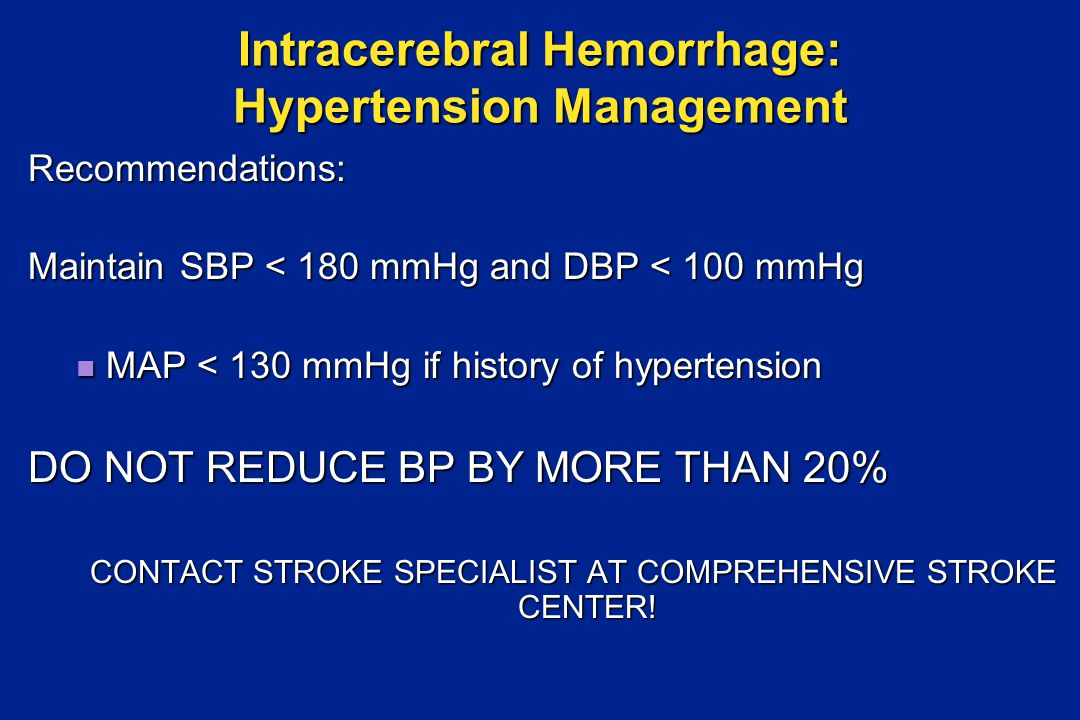 Recommendations: Maintain SBP < 180 mmHg and DBP < 100 mmHg MAP < 130 mmHg if history of hypertension MAP < 130 mmHg if history of hypertension DO NOT REDUCE BP BY MORE THAN 20% CONTACT STROKE SPECIALIST AT COMPREHENSIVE STROKE CENTER.