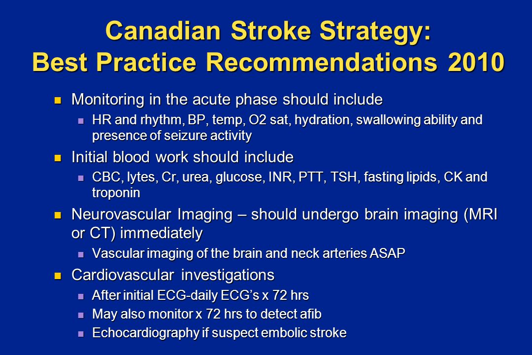 Canadian Stroke Strategy: Best Practice Recommendations 2010 Monitoring in the acute phase should include Monitoring in the acute phase should include HR and rhythm, BP, temp, O2 sat, hydration, swallowing ability and presence of seizure activity HR and rhythm, BP, temp, O2 sat, hydration, swallowing ability and presence of seizure activity Initial blood work should include Initial blood work should include CBC, lytes, Cr, urea, glucose, INR, PTT, TSH, fasting lipids, CK and troponin CBC, lytes, Cr, urea, glucose, INR, PTT, TSH, fasting lipids, CK and troponin Neurovascular Imaging – should undergo brain imaging (MRI or CT) immediately Neurovascular Imaging – should undergo brain imaging (MRI or CT) immediately Vascular imaging of the brain and neck arteries ASAP Vascular imaging of the brain and neck arteries ASAP Cardiovascular investigations Cardiovascular investigations After initial ECG-daily ECG's x 72 hrs After initial ECG-daily ECG's x 72 hrs May also monitor x 72 hrs to detect afib May also monitor x 72 hrs to detect afib Echocardiography if suspect embolic stroke Echocardiography if suspect embolic stroke