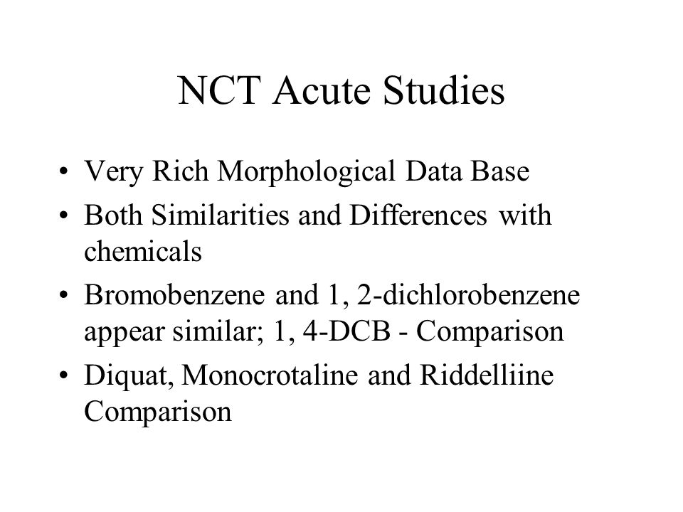 NCT Acute Studies Very Rich Morphological Data Base Both Similarities and Differences with chemicals Bromobenzene and 1, 2-dichlorobenzene appear simi