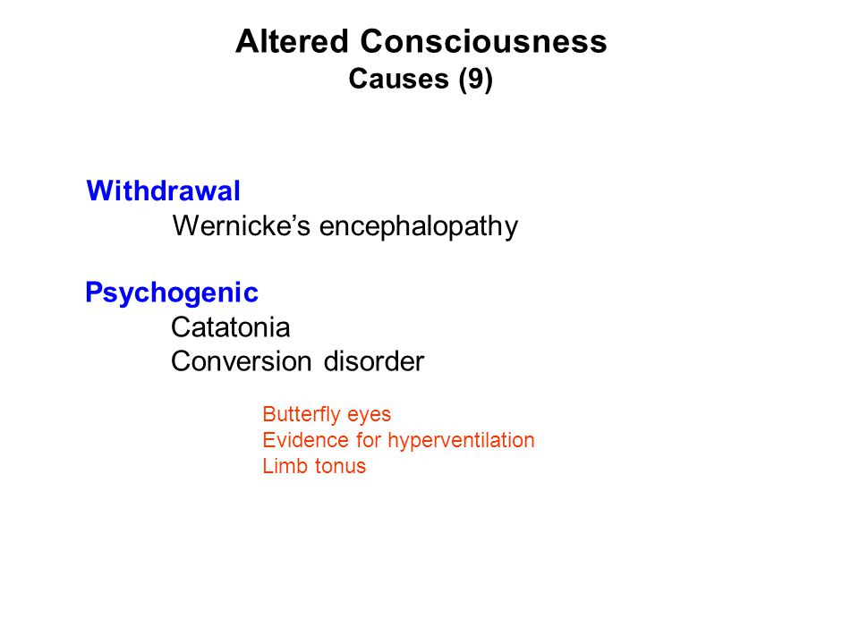Altered Consciousness Causes (9) Withdrawal Wernicke's encephalopathy Psychogenic Catatonia Conversion disorder Butterfly eyes Evidence for hyperventi