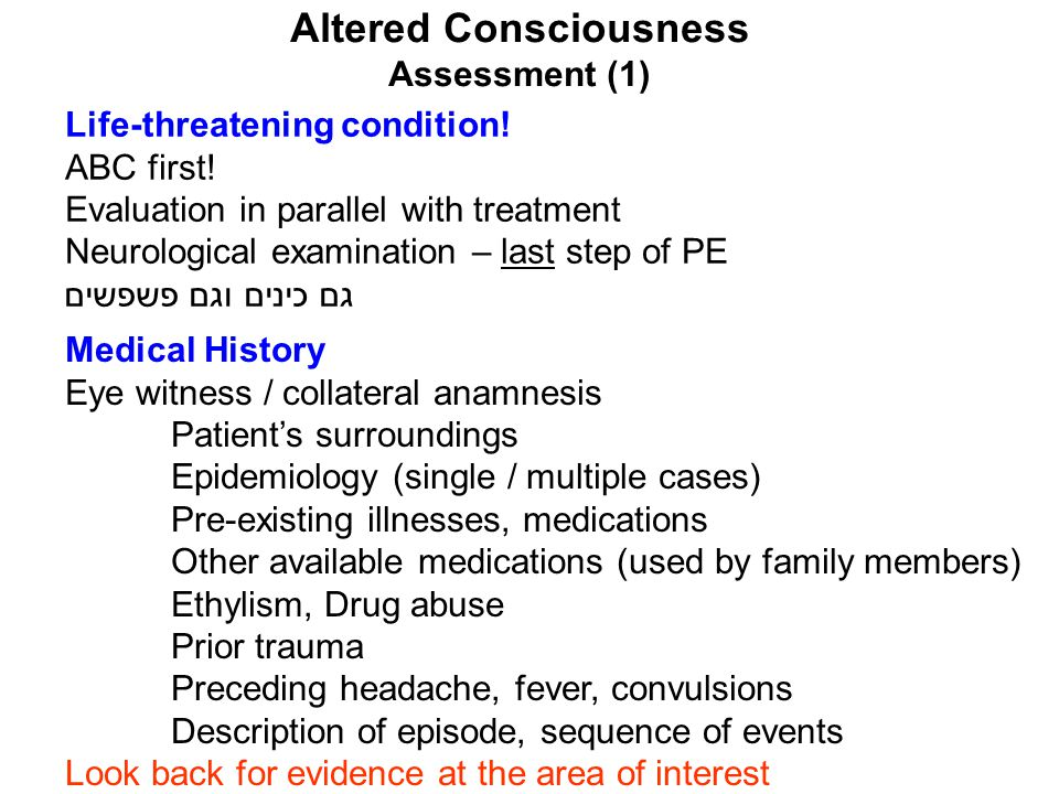 Altered Consciousness Assessment (1) Life-threatening condition! ABC first! Evaluation in parallel with treatment Neurological examination – last step