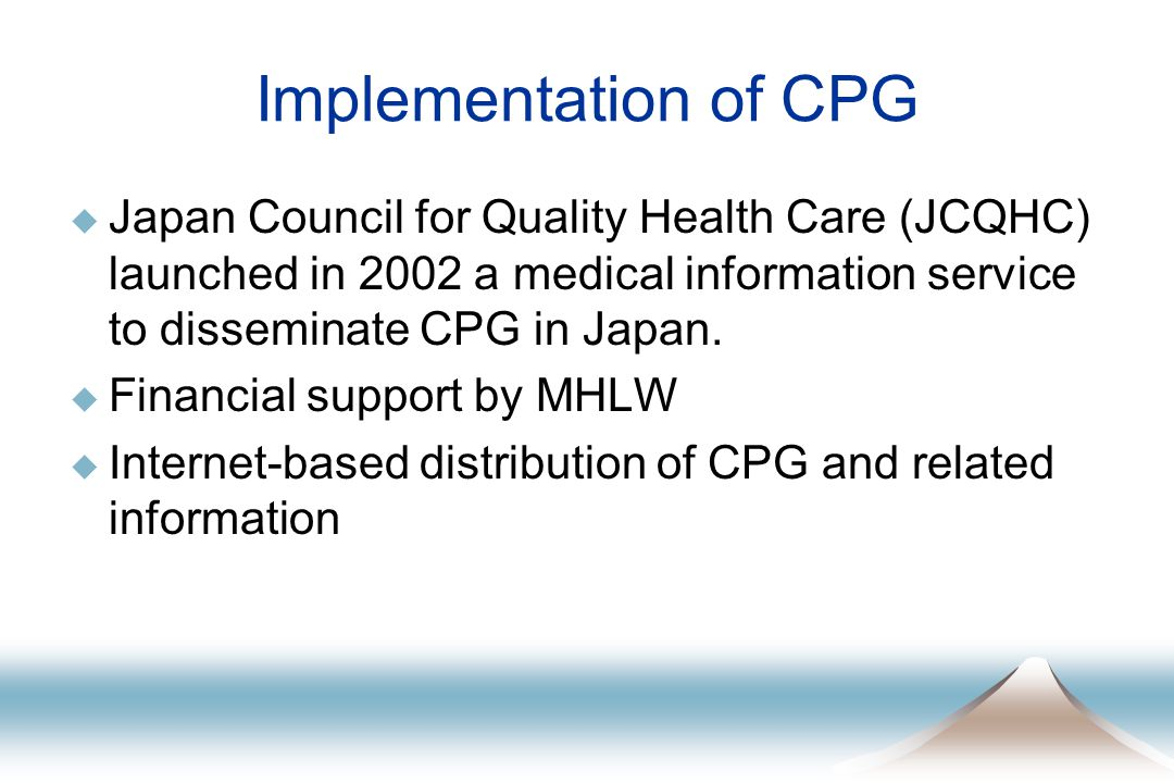 Implementation of CPG  Japan Council for Quality Health Care (JCQHC) launched in 2002 a medical information service to disseminate CPG in Japan.