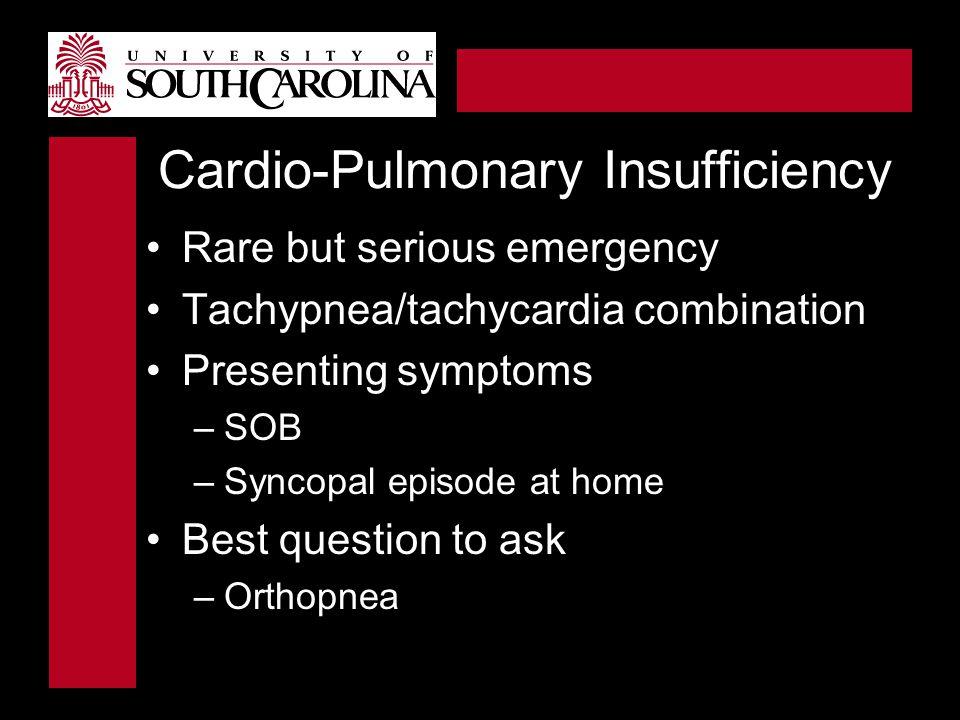 Cardio-Pulmonary Insufficiency Rare but serious emergency Tachypnea/tachycardia combination Presenting symptoms –SOB –Syncopal episode at home Best qu