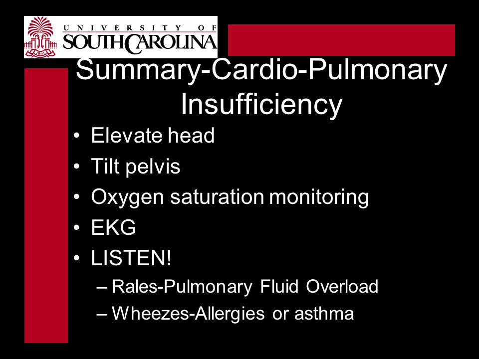Summary-Cardio-Pulmonary Insufficiency Elevate head Tilt pelvis Oxygen saturation monitoring EKG LISTEN! –Rales-Pulmonary Fluid Overload –Wheezes-Alle