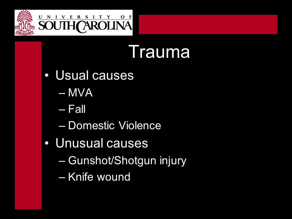 Trauma Usual causes –MVA –Fall –Domestic Violence Unusual causes –Gunshot/Shotgun injury –Knife wound