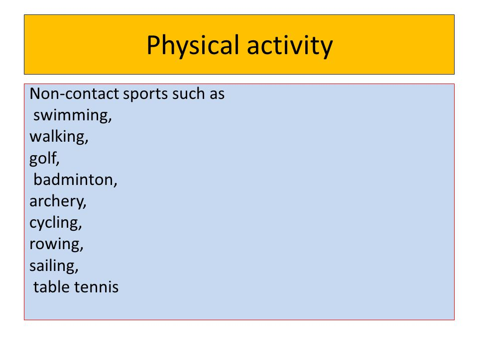 Physical activity Non-contact sports such as swimming, walking, golf, badminton, archery, cycling, rowing, sailing, table tennis