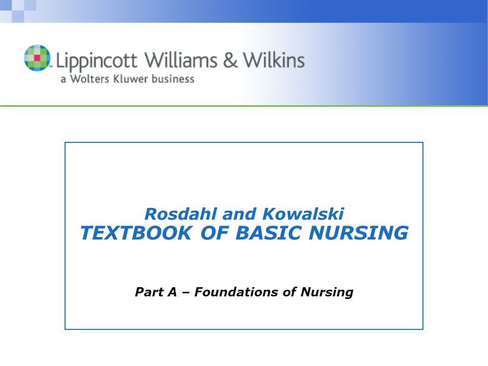 Rosdahl and Kowalski TEXTBOOK OF BASIC NURSING Part A – Foundations of Nursing