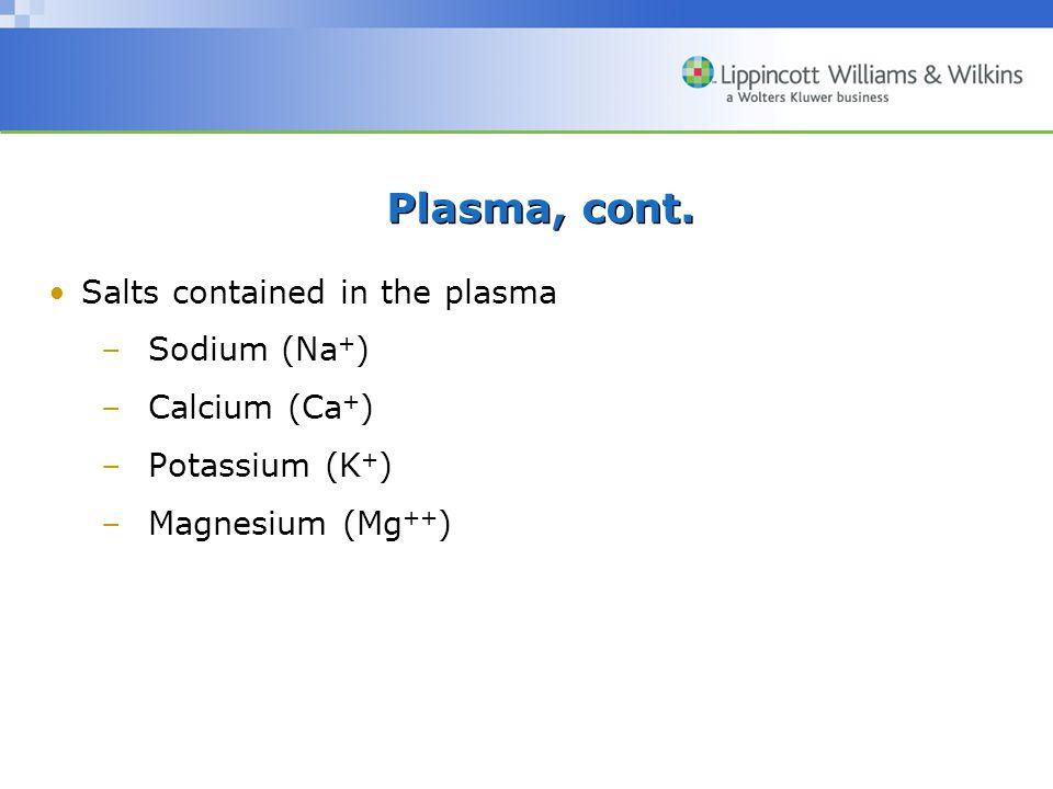 Plasma, cont. Salts contained in the plasma –Sodium (Na + ) –Calcium (Ca + ) –Potassium (K + ) –Magnesium (Mg ++ )