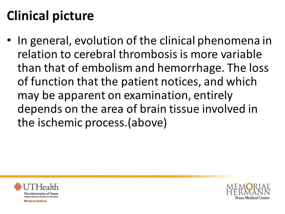 Clinical picture In general, evolution of the clinical phenomena in relation to cerebral thrombosis is more variable than that of embolism and hemorrh