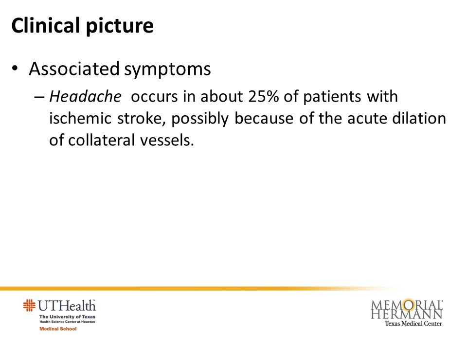 Clinical picture Associated symptoms – Headache occurs in about 25% of patients with ischemic stroke, possibly because of the acute dilation of collat