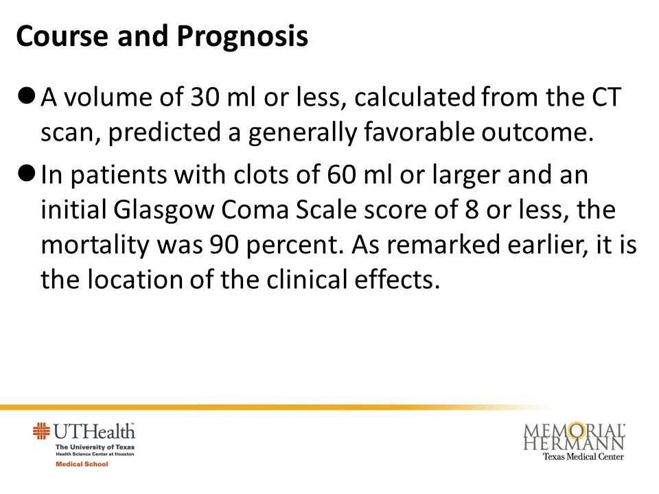 Course and Prognosis A volume of 30 ml or less, calculated from the CT scan, predicted a generally favorable outcome. In patients with clots of 60 ml