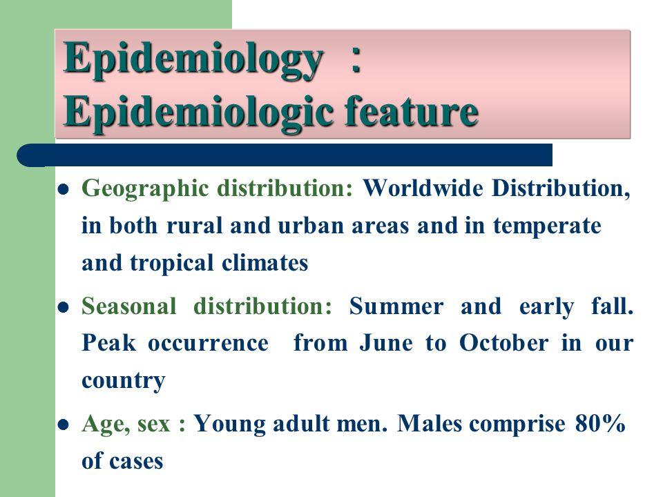 Geographic distribution: Worldwide Distribution, in both rural and urban areas and in temperate and tropical climates Seasonal distribution: Summer and early fall.