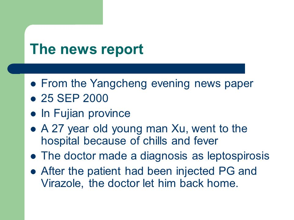 The news report From the Yangcheng evening news paper 25 SEP 2000 In Fujian province A 27 year old young man Xu, went to the hospital because of chills and fever The doctor made a diagnosis as leptospirosis After the patient had been injected PG and Virazole, the doctor let him back home.