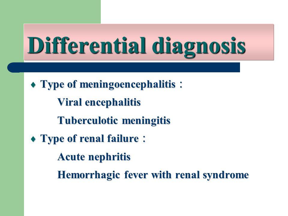  Type of meningoencephalitis : Viral encephalitis Viral encephalitis Tuberculotic meningitis Tuberculotic meningitis  Type of renal failure : Acute