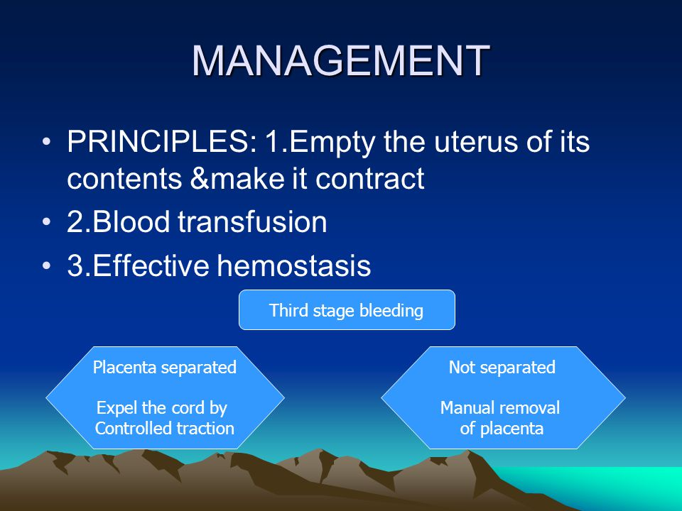 MANAGEMENT PRINCIPLES: 1.Empty the uterus of its contents &make it contract 2.Blood transfusion 3.Effective hemostasis Third stage bleeding Placenta s