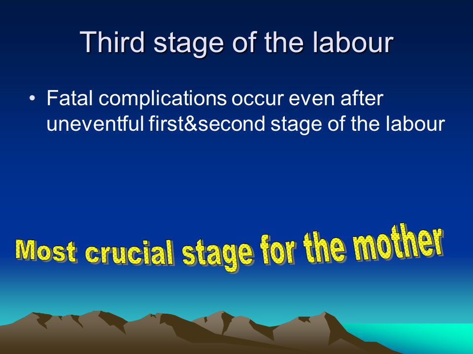 Third stage of the labour Fatal complications occur even after uneventful first&second stage of the labour