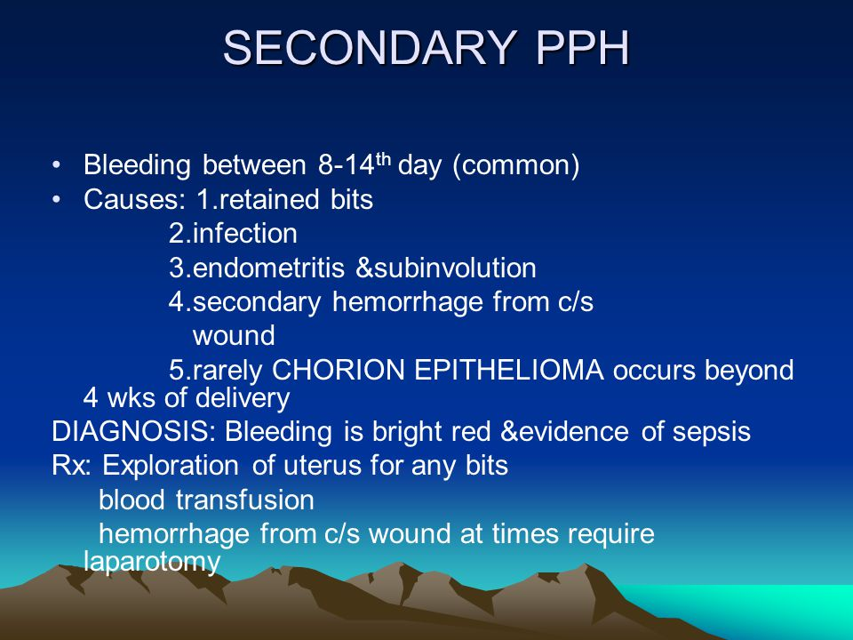 SECONDARY PPH Bleeding between 8-14 th day (common) Causes: 1.retained bits 2.infection 3.endometritis &subinvolution 4.secondary hemorrhage from c/s
