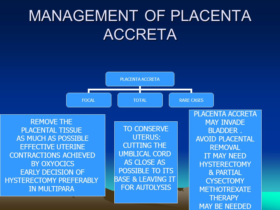 MANAGEMENT OF PLACENTA ACCRETA PLACENTA ACCRETA FOCALTOTAL RARE CASES REMOVE THE PLACENTAL TISSUE AS MUCH AS POSSIBLE EFFECTIVE UTERINE CONTRACTIONS A