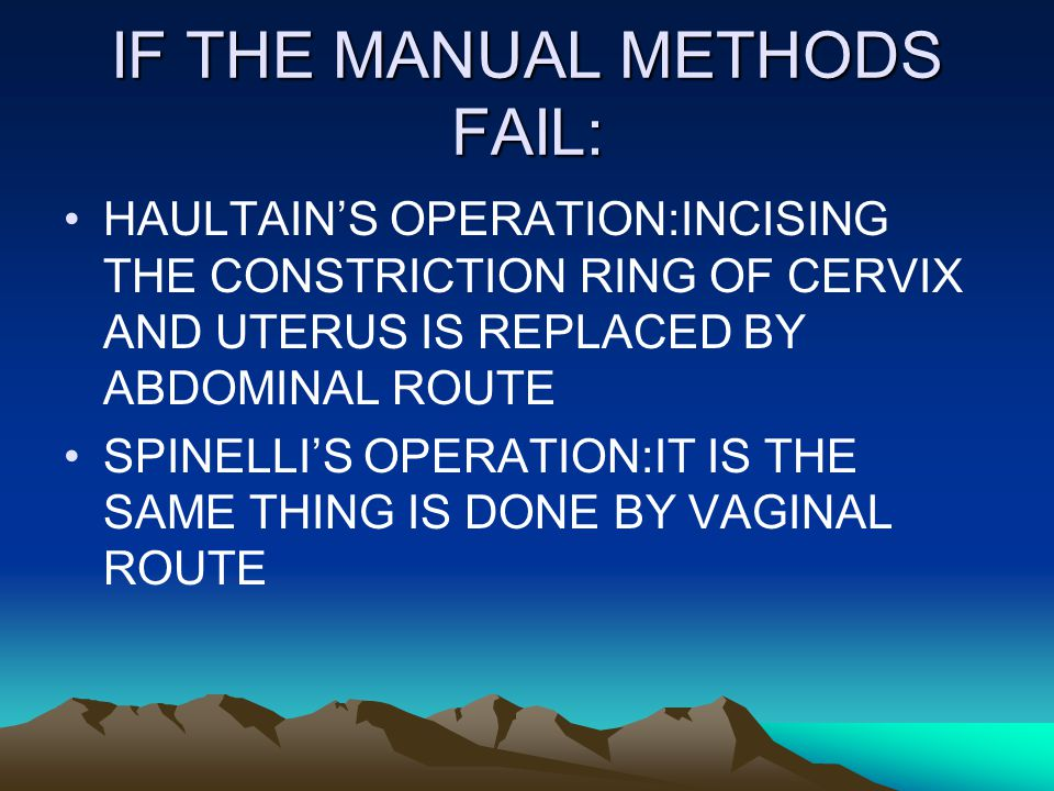 IF THE MANUAL METHODS FAIL: HAULTAIN'S OPERATION:INCISING THE CONSTRICTION RING OF CERVIX AND UTERUS IS REPLACED BY ABDOMINAL ROUTE SPINELLI'S OPERATION:IT IS THE SAME THING IS DONE BY VAGINAL ROUTE