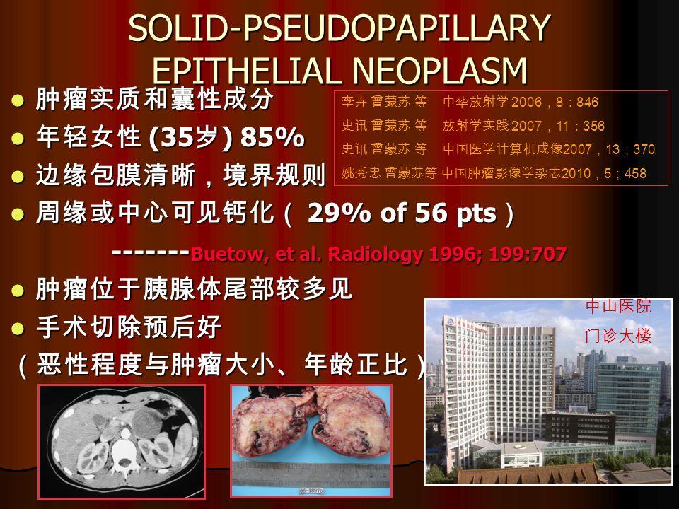SOLID-PSEUDOPAPILLARY EPITHELIAL NEOPLASM 肿瘤实质和囊性成分 肿瘤实质和囊性成分 年轻女性 (35 岁 ) 85% 年轻女性 (35 岁 ) 85% 边缘包膜清晰,境界规则 边缘包膜清晰,境界规则 周缘或中心可见钙化( 29% of 56 pts ) 周缘或中心可见钙化( 29% of 56 pts ) ------- Buetow, et al.
