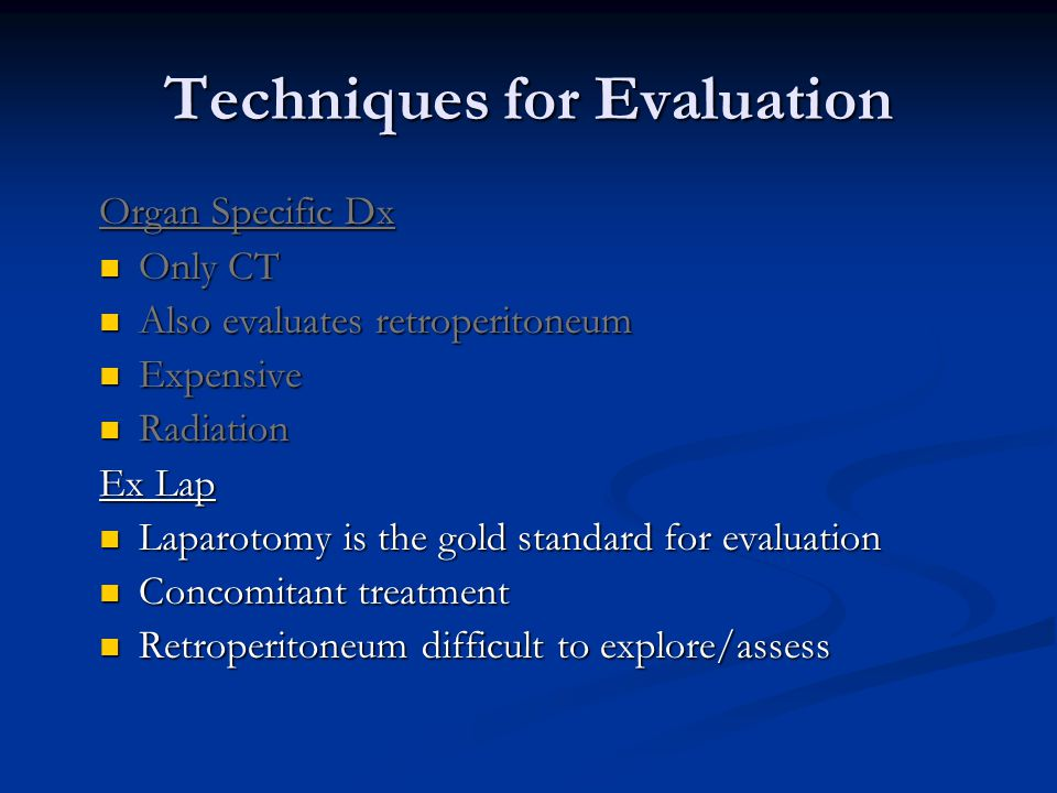 Techniques for Evaluation Organ Specific Dx Only CT Also evaluates retroperitoneum Expensive Radiation Ex Lap Laparotomy is the gold standard for evaluation Concomitant treatment Retroperitoneum difficult to explore/assess