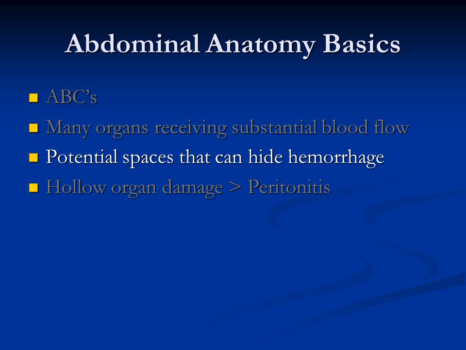 Abdominal Anatomy Basics ABC's ABC's Many organs receiving substantial blood flow Many organs receiving substantial blood flow Potential spaces that can hide hemorrhage Potential spaces that can hide hemorrhage Hollow organ damage > Peritonitis Hollow organ damage > Peritonitis