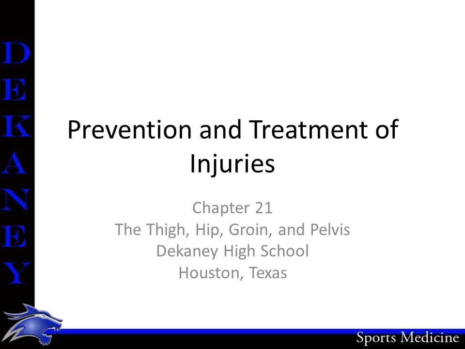 Prevention and Treatment of Injuries Chapter 21 The Thigh, Hip, Groin, and Pelvis Dekaney High School Houston, Texas