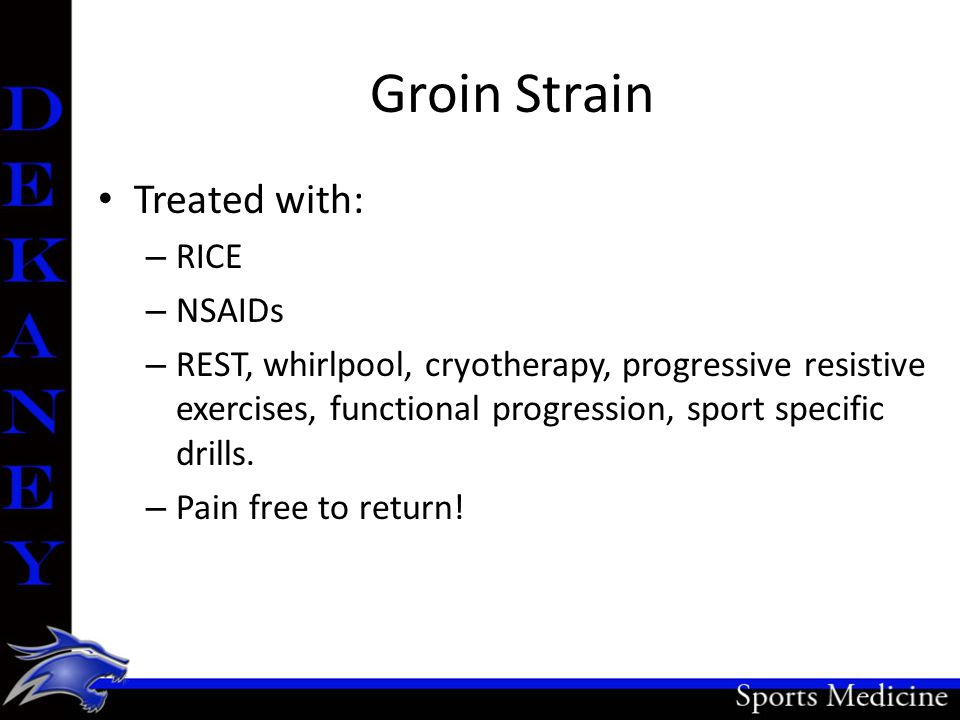Groin Strain Treated with: – RICE – NSAIDs – REST, whirlpool, cryotherapy, progressive resistive exercises, functional progression, sport specific drills.