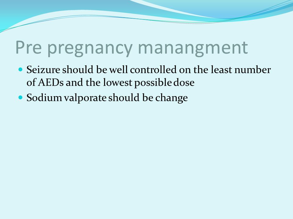 Pre pregnancy manangment Seizure should be well controlled on the least number of AEDs and the lowest possible dose Sodium valporate should be change
