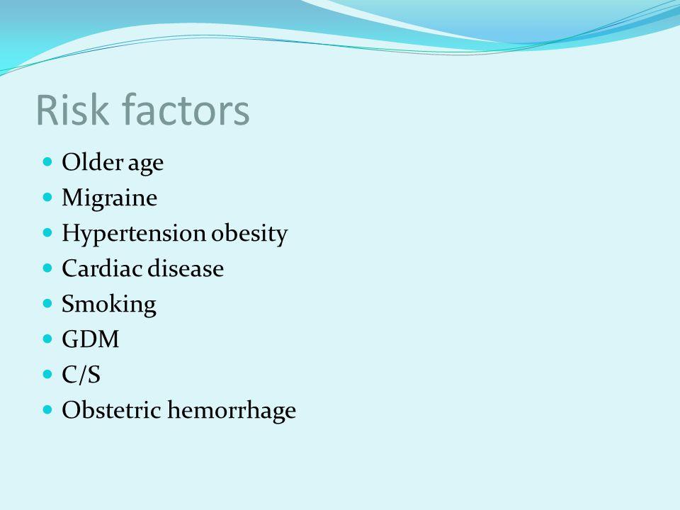 Risk factors Older age Migraine Hypertension obesity Cardiac disease Smoking GDM C/S Obstetric hemorrhage