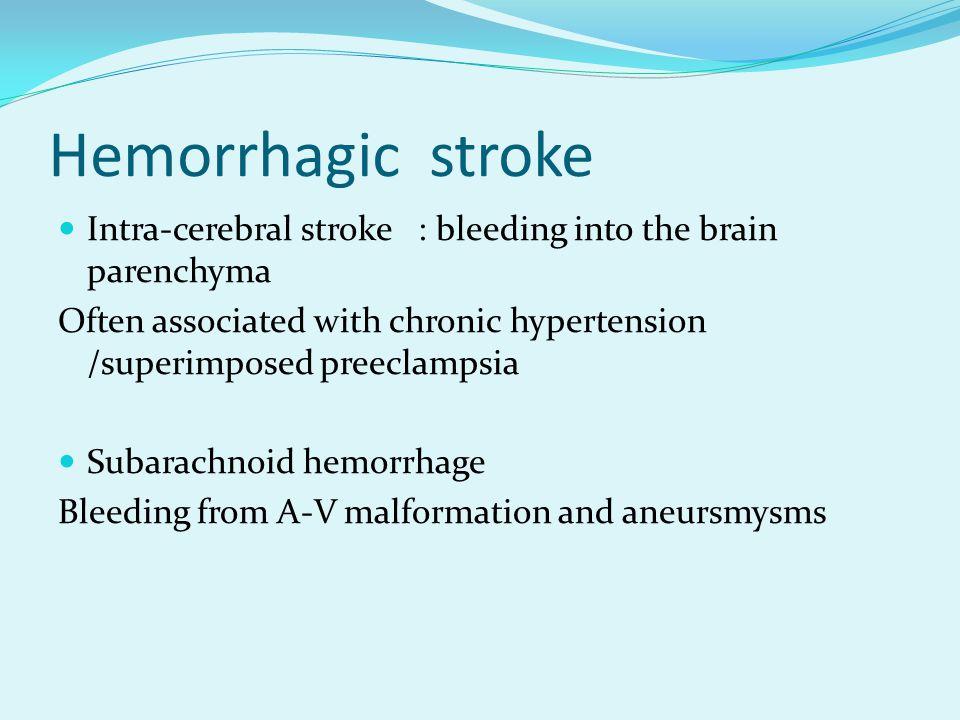 Hemorrhagic stroke Intra-cerebral stroke : bleeding into the brain parenchyma Often associated with chronic hypertension /superimposed preeclampsia Subarachnoid hemorrhage Bleeding from A-V malformation and aneursmysms