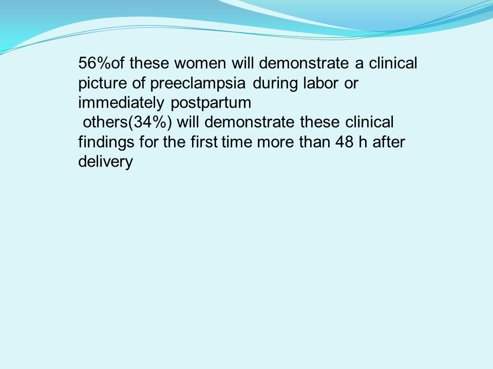 56%of these women will demonstrate a clinical picture of preeclampsia during labor or immediately postpartum others(34%) will demonstrate these clinical findings for the first time more than 48 h after delivery