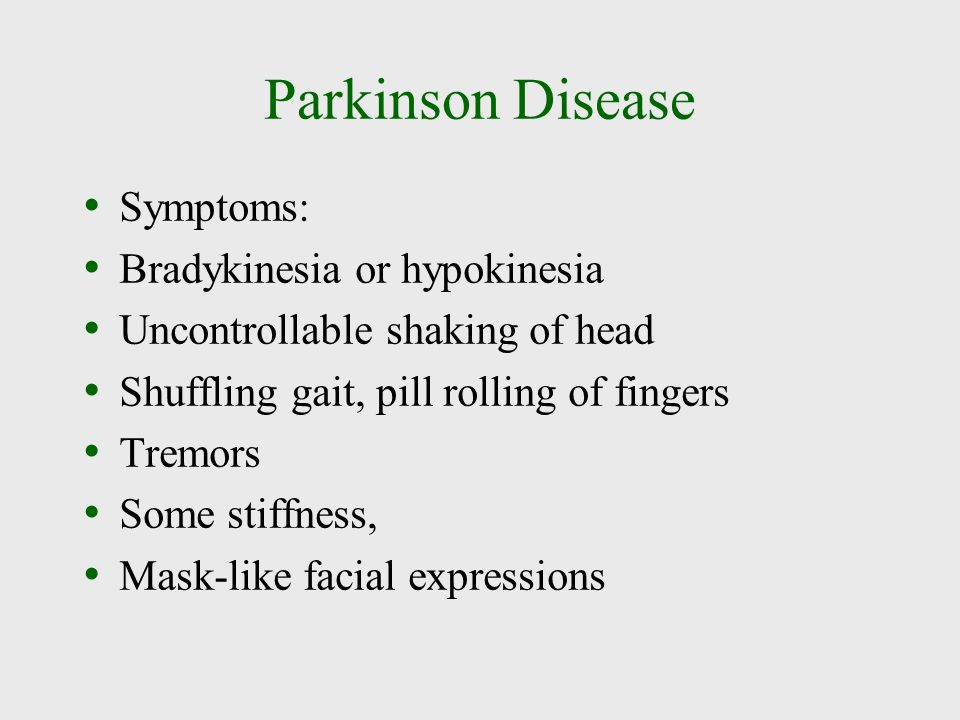 Parkinson Disease Symptoms: Bradykinesia or hypokinesia Uncontrollable shaking of head Shuffling gait, pill rolling of fingers Tremors Some stiffness,