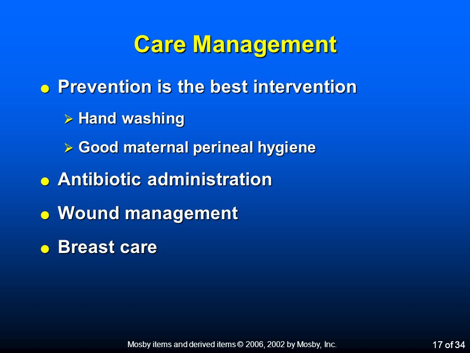 Care Management  Prevention is the best intervention  Hand washing  Good maternal perineal hygiene  Antibiotic administration  Wound management  Breast care Mosby items and derived items © 2006, 2002 by Mosby, Inc.