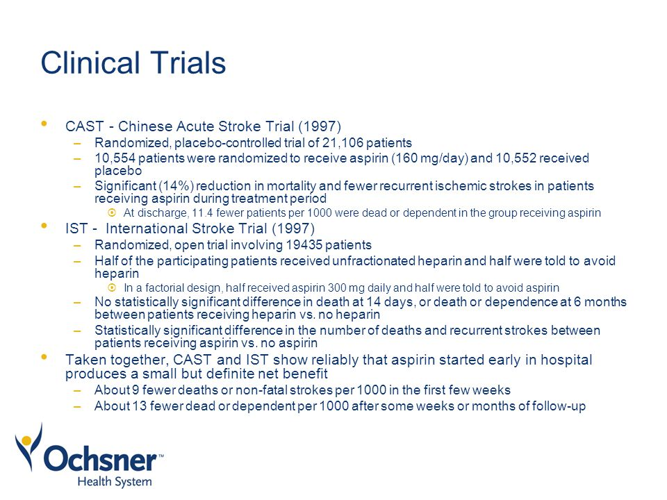 Clinical Trials CAST - Chinese Acute Stroke Trial (1997) –Randomized, placebo-controlled trial of 21,106 patients –10,554 patients were randomized to receive aspirin (160 mg/day) and 10,552 received placebo –Significant (14%) reduction in mortality and fewer recurrent ischemic strokes in patients receiving aspirin during treatment period  At discharge, 11.4 fewer patients per 1000 were dead or dependent in the group receiving aspirin IST - International Stroke Trial (1997) –Randomized, open trial involving 19435 patients –Half of the participating patients received unfractionated heparin and half were told to avoid heparin  In a factorial design, half received aspirin 300 mg daily and half were told to avoid aspirin –No statistically significant difference in death at 14 days, or death or dependence at 6 months between patients receiving heparin vs.