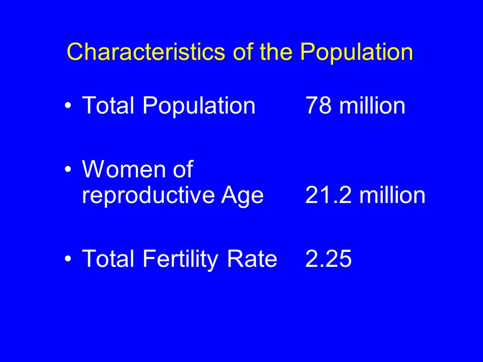 Total Population78 million Women of reproductive Age 21.2 million Total Fertility Rate 2.25 Characteristics of the Population