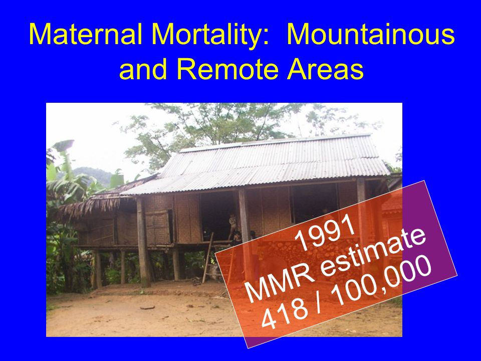 Maternal Mortality: Mountainous and Remote Areas 1991 MMR estimate 418 / 100,000