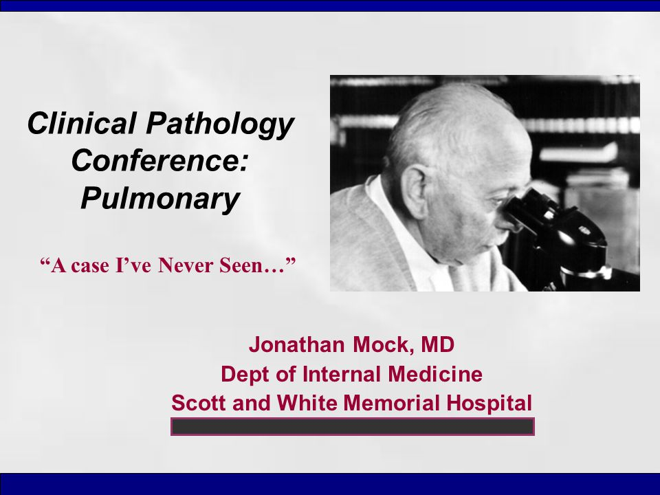 "Clinical Pathology Conference: Pulmonary Jonathan Mock, MD Dept of Internal Medicine Scott and White Memorial Hospital ""A case I've Never Seen…"""