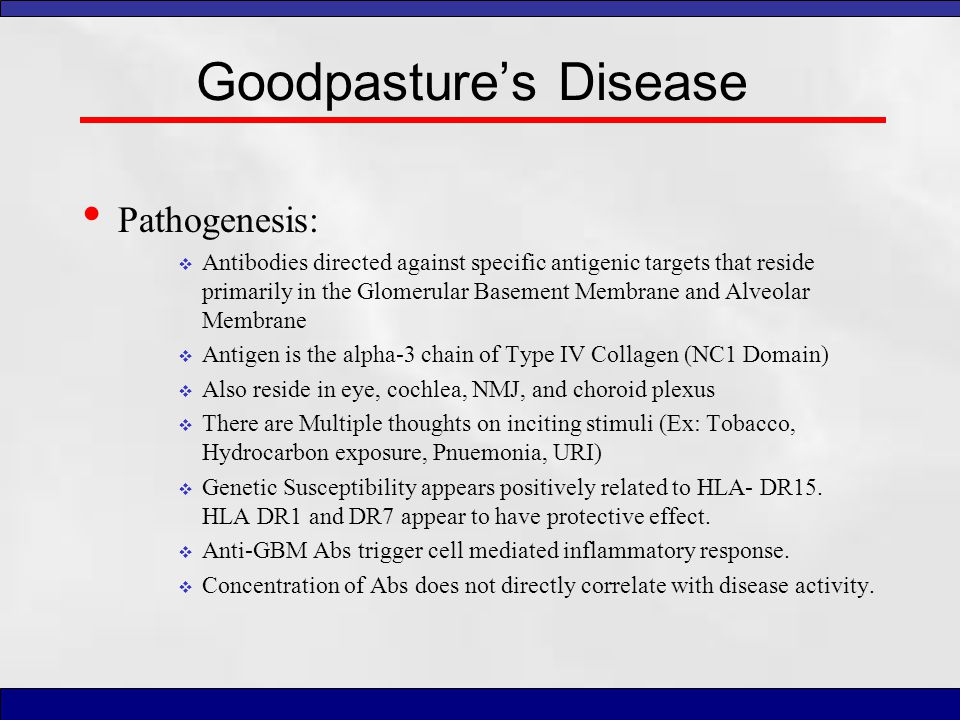 Goodpasture's Disease Pathogenesis:  Antibodies directed against specific antigenic targets that reside primarily in the Glomerular Basement Membrane