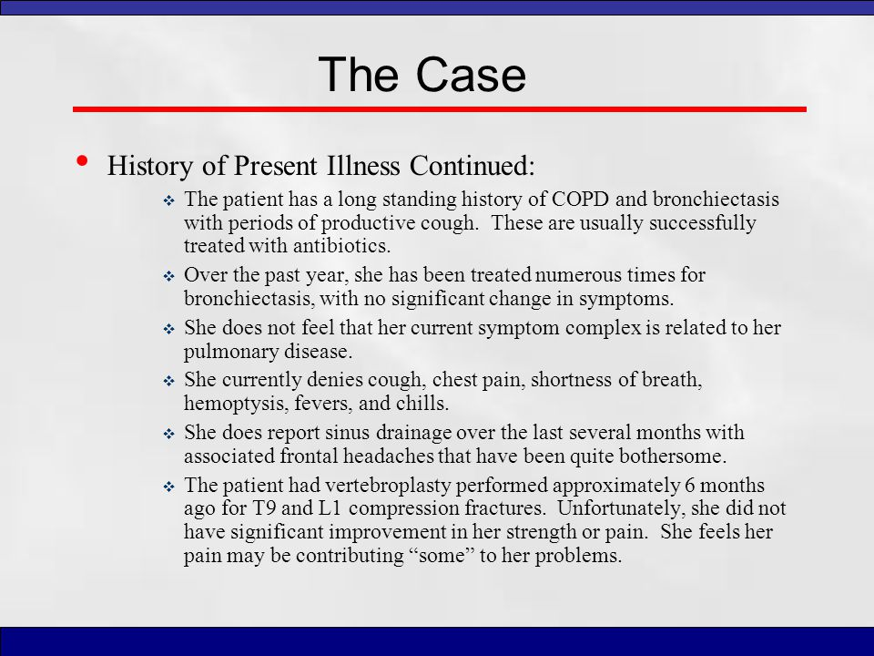 The Case History of Present Illness Continued:  The patient has a long standing history of COPD and bronchiectasis with periods of productive cough.
