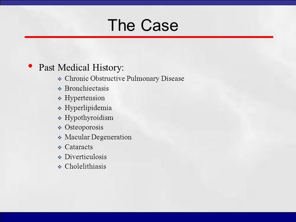 The Case Past Medical History:  Chronic Obstructive Pulmonary Disease  Bronchiectasis  Hypertension  Hyperlipidemia  Hypothyroidism  Osteoporosi