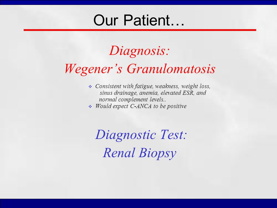 Our Patient… Diagnosis: Wegener's Granulomatosis  Consistent with fatigue, weakness, weight loss, sinus drainage, anemia, elevated ESR, and normal co