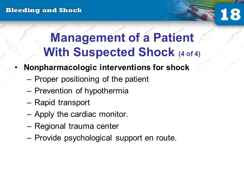 Management of a Patient With Suspected Shock (4 of 4) Nonpharmacologic interventions for shock –Proper positioning of the patient –Prevention of hypothermia –Rapid transport –Apply the cardiac monitor.