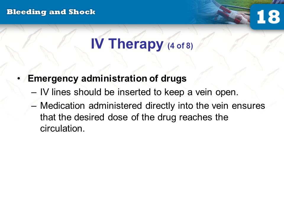 IV Therapy (4 of 8) Emergency administration of drugs –IV lines should be inserted to keep a vein open.
