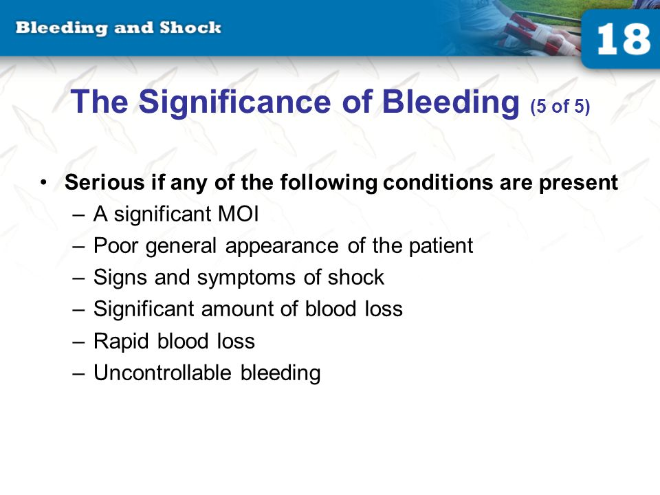 The Significance of Bleeding (5 of 5) Serious if any of the following conditions are present –A significant MOI –Poor general appearance of the patient –Signs and symptoms of shock –Significant amount of blood loss –Rapid blood loss –Uncontrollable bleeding