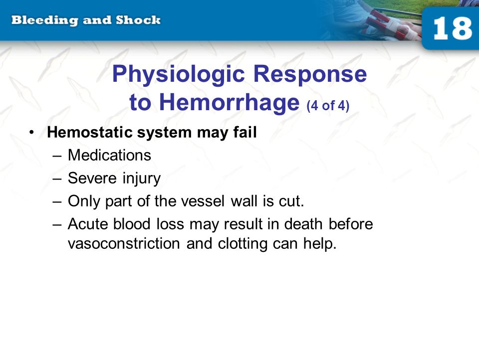 Physiologic Response to Hemorrhage (4 of 4) Hemostatic system may fail –Medications –Severe injury –Only part of the vessel wall is cut.