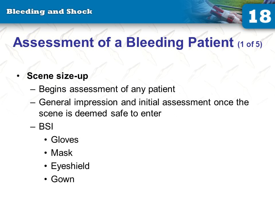 Assessment of a Bleeding Patient (1 of 5) Scene size-up –Begins assessment of any patient –General impression and initial assessment once the scene is deemed safe to enter –BSI Gloves Mask Eyeshield Gown