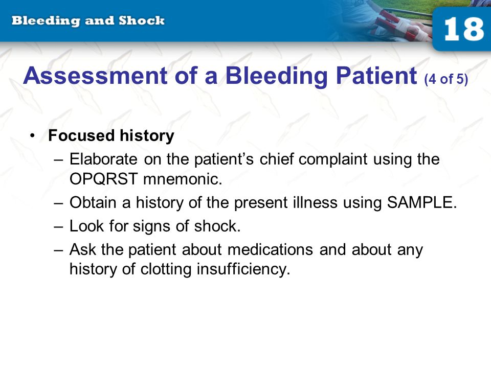 Assessment of a Bleeding Patient (4 of 5) Focused history –Elaborate on the patient's chief complaint using the OPQRST mnemonic.