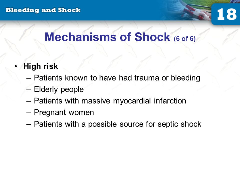 Mechanisms of Shock (6 of 6) High risk –Patients known to have had trauma or bleeding –Elderly people –Patients with massive myocardial infarction –Pregnant women –Patients with a possible source for septic shock