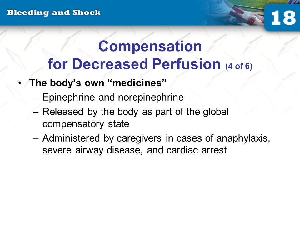 Compensation for Decreased Perfusion (4 of 6) The body's own medicines –Epinephrine and norepinephrine –Released by the body as part of the global compensatory state –Administered by caregivers in cases of anaphylaxis, severe airway disease, and cardiac arrest